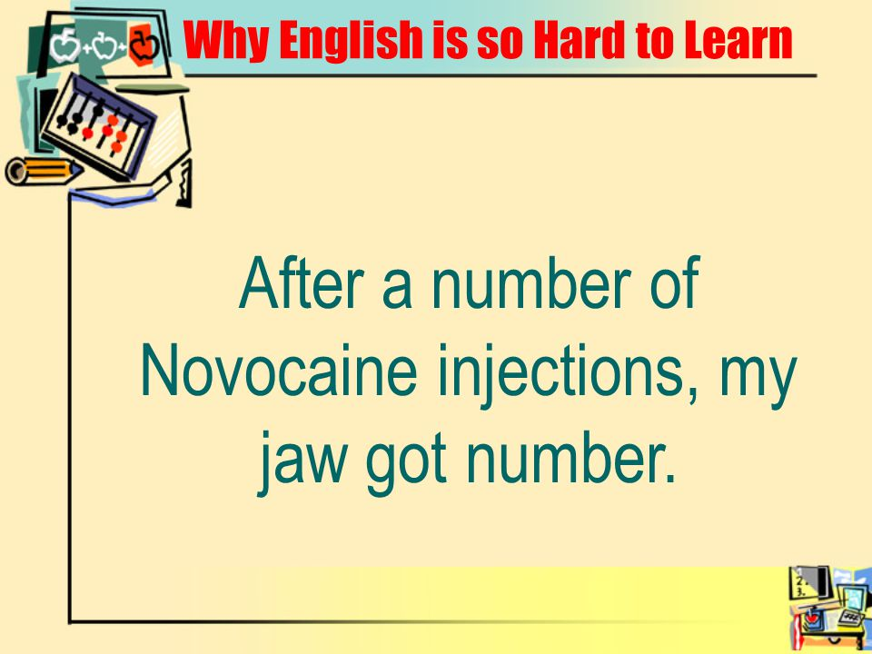 Why English is so Hard to Learn After a number of Novocaine injections, my jaw got number.