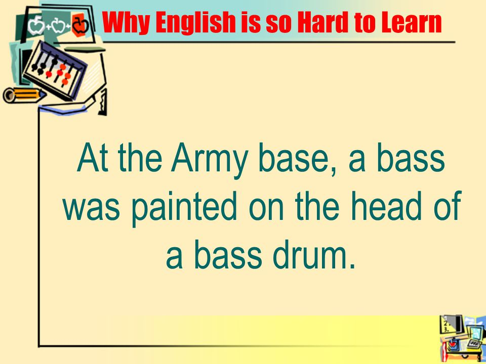 Why English is so Hard to Learn At the Army base, a bass was painted on the head of a bass drum.