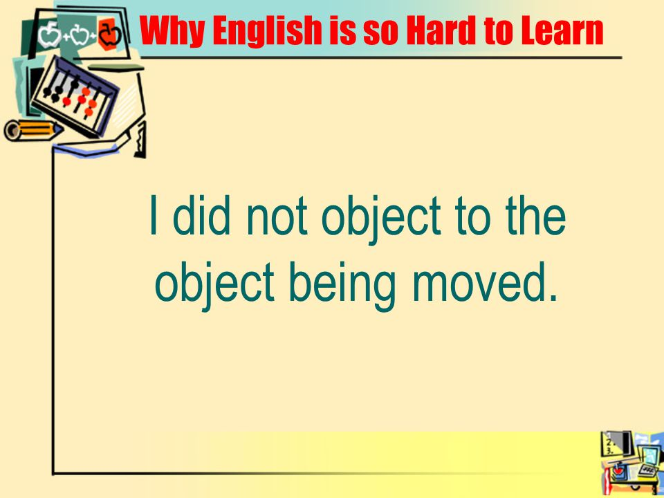 Why English is so Hard to Learn I did not object to the object being moved.