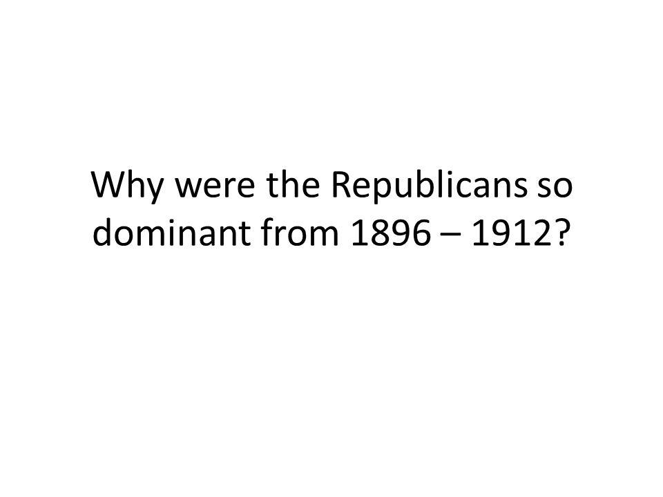 Why were the Republicans so dominant from 1896 – 1912?