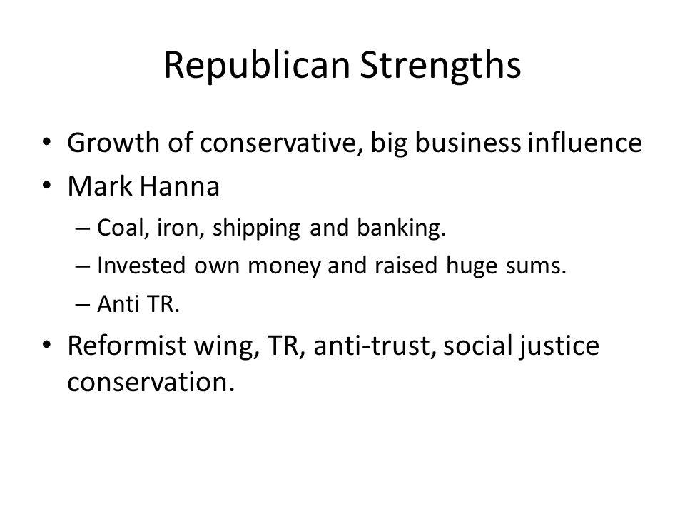 Republican Strengths Growth of conservative, big business influence Mark Hanna – Coal, iron, shipping and banking.