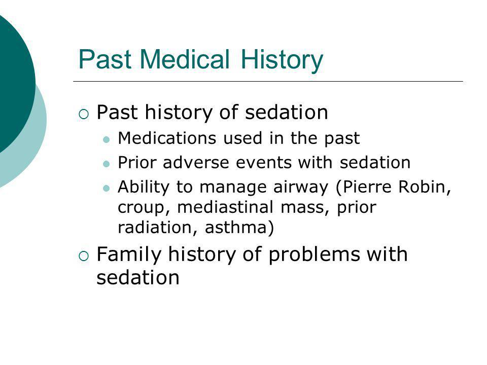 Past Medical History  Past history of sedation Medications used in the past Prior adverse events with sedation Ability to manage airway (Pierre Robin, croup, mediastinal mass, prior radiation, asthma)  Family history of problems with sedation