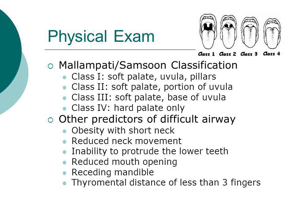Physical Exam  Mallampati/Samsoon Classification Class I: soft palate, uvula, pillars Class II: soft palate, portion of uvula Class III: soft palate, base of uvula Class IV: hard palate only  Other predictors of difficult airway Obesity with short neck Reduced neck movement Inability to protrude the lower teeth Reduced mouth opening Receding mandible Thyromental distance of less than 3 fingers
