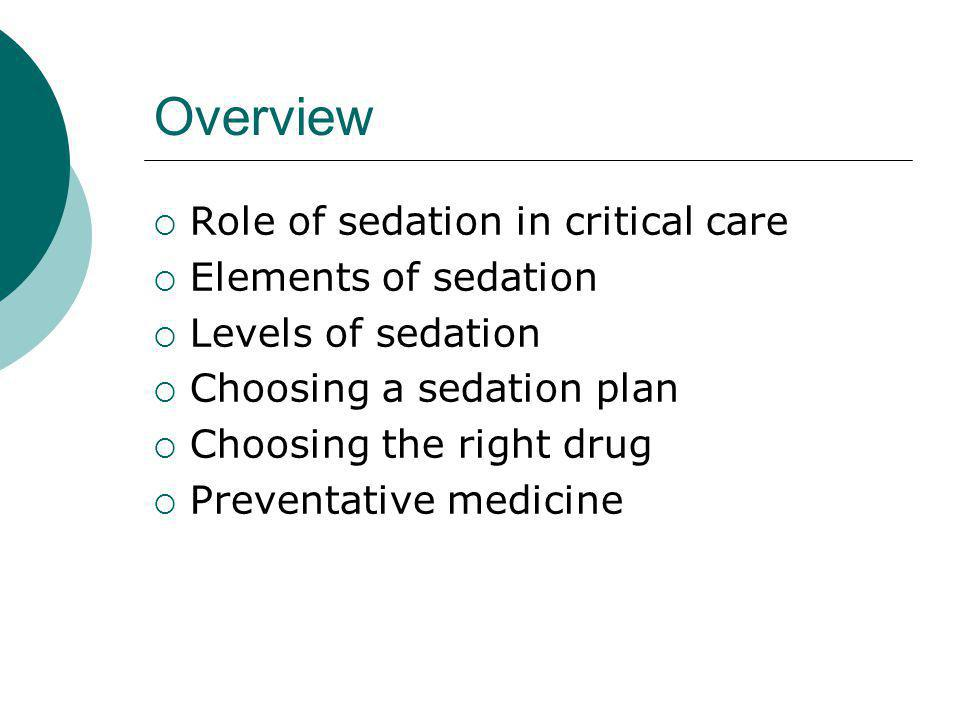 Overview  Role of sedation in critical care  Elements of sedation  Levels of sedation  Choosing a sedation plan  Choosing the right drug  Preventative medicine