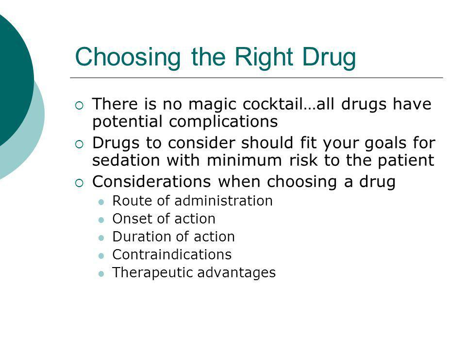Choosing the Right Drug  There is no magic cocktail…all drugs have potential complications  Drugs to consider should fit your goals for sedation with minimum risk to the patient  Considerations when choosing a drug Route of administration Onset of action Duration of action Contraindications Therapeutic advantages