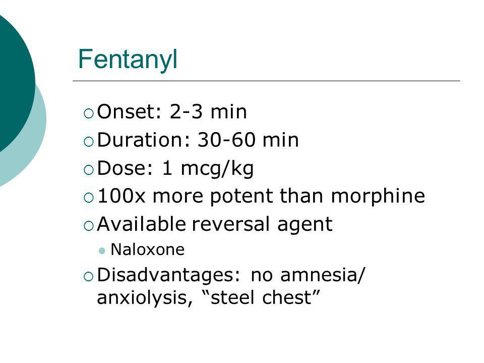 Fentanyl  Onset: 2-3 min  Duration: 30-60 min  Dose: 1 mcg/kg  100x more potent than morphine  Available reversal agent Naloxone  Disadvantages: no amnesia/ anxiolysis, steel chest