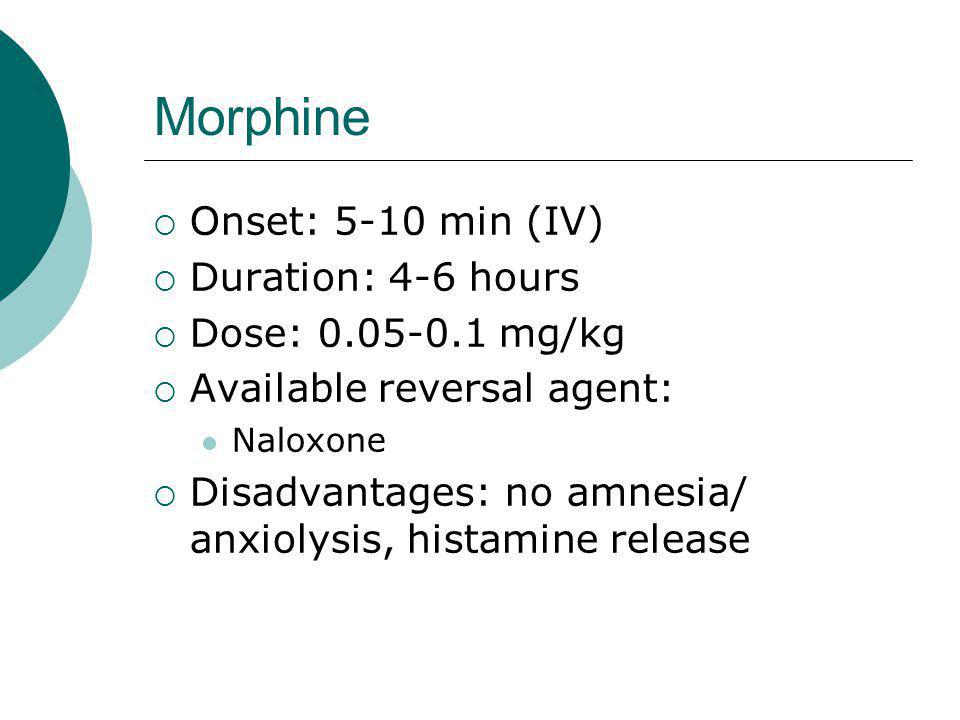 Morphine  Onset: 5-10 min (IV)  Duration: 4-6 hours  Dose: 0.05-0.1 mg/kg  Available reversal agent: Naloxone  Disadvantages: no amnesia/ anxiolysis, histamine release