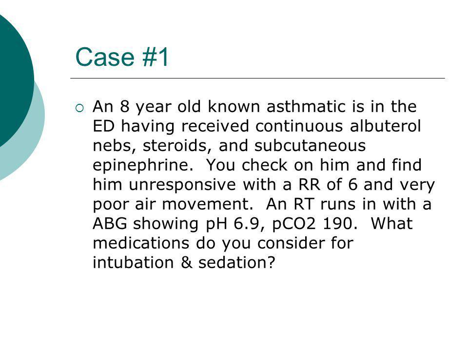Case #1  An 8 year old known asthmatic is in the ED having received continuous albuterol nebs, steroids, and subcutaneous epinephrine.