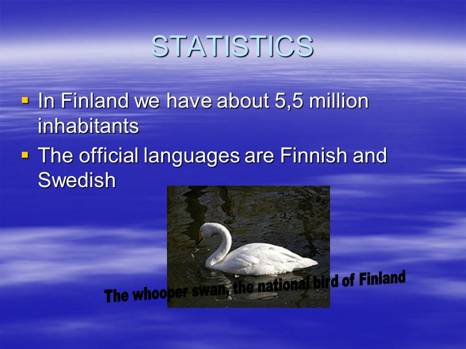 STATISTICS  In Finland we have about 5,5 million inhabitants  The official languages are Finnish and Swedish