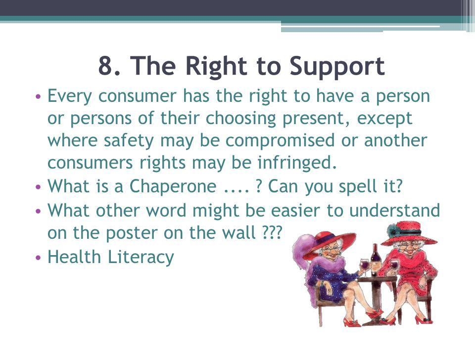 8. The Right to Support Every consumer has the right to have a person or persons of their choosing present, except where safety may be compromised or