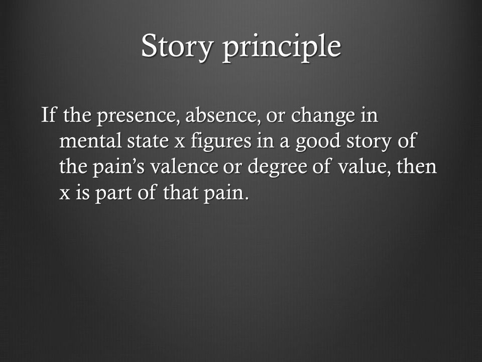 Story principle If the presence, absence, or change in mental state x figures in a good story of the pain's valence or degree of value, then x is part of that pain.