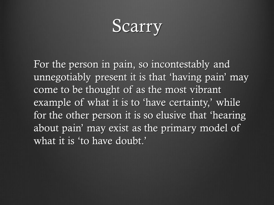 Scarry For the person in pain, so incontestably and unnegotiably present it is that 'having pain' may come to be thought of as the most vibrant example of what it is to 'have certainty,' while for the other person it is so elusive that 'hearing about pain' may exist as the primary model of what it is 'to have doubt.'
