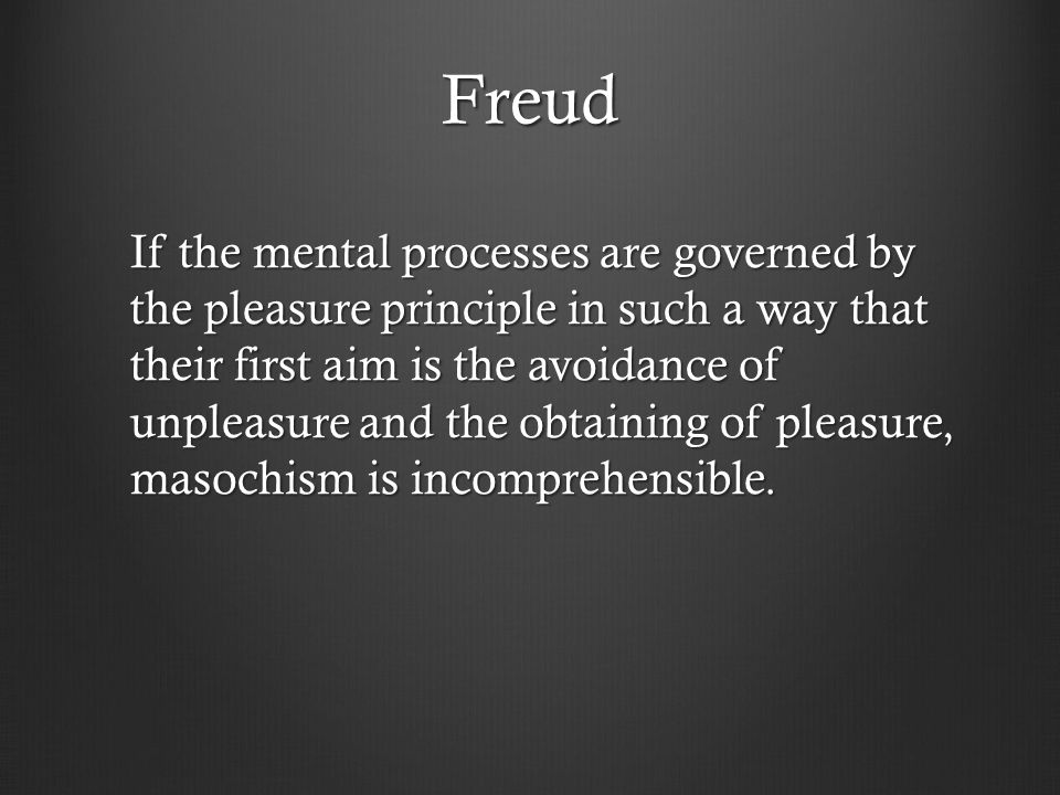 Freud If the mental processes are governed by the pleasure principle in such a way that their first aim is the avoidance of unpleasure and the obtaining of pleasure, masochism is incomprehensible.