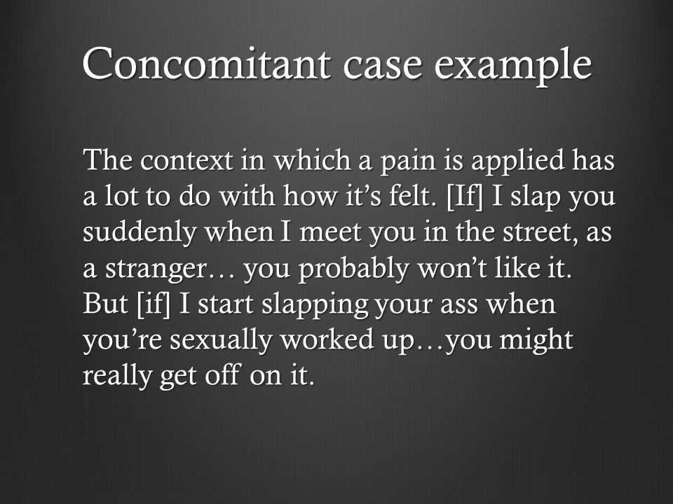 Concomitant case example The context in which a pain is applied has a lot to do with how it's felt.
