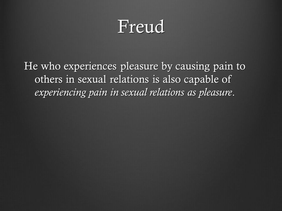 Freud He who experiences pleasure by causing pain to others in sexual relations is also capable of experiencing pain in sexual relations as pleasure.
