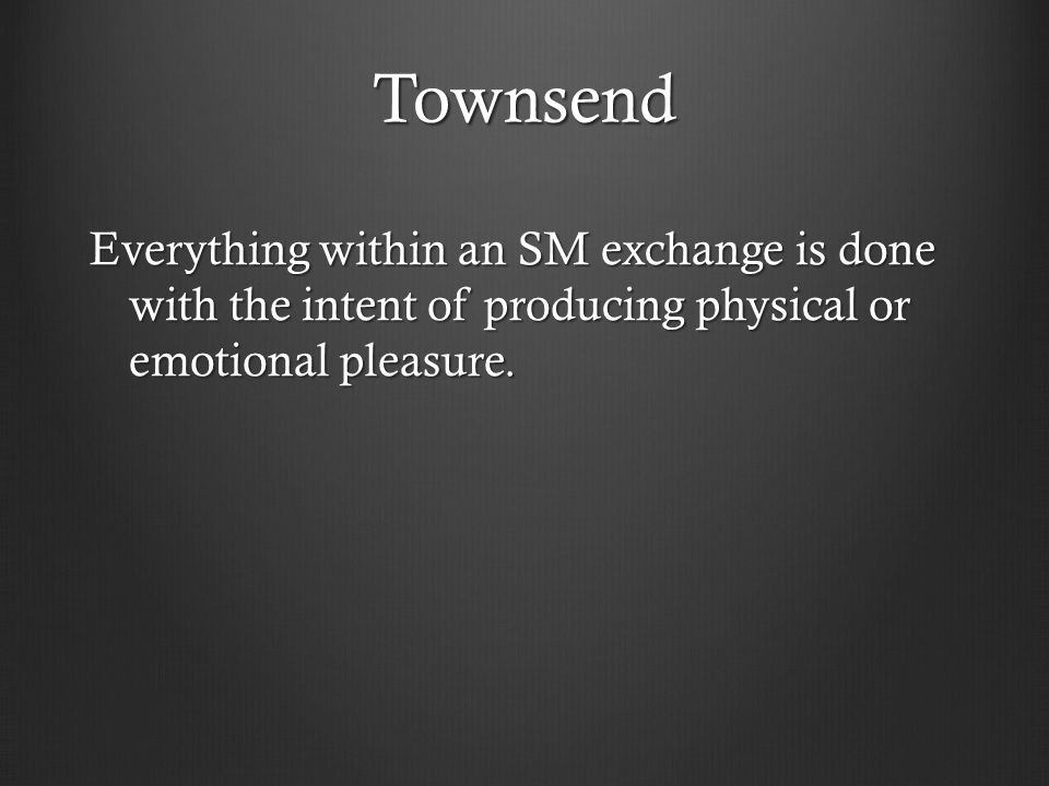 Townsend Everything within an SM exchange is done with the intent of producing physical or emotional pleasure.