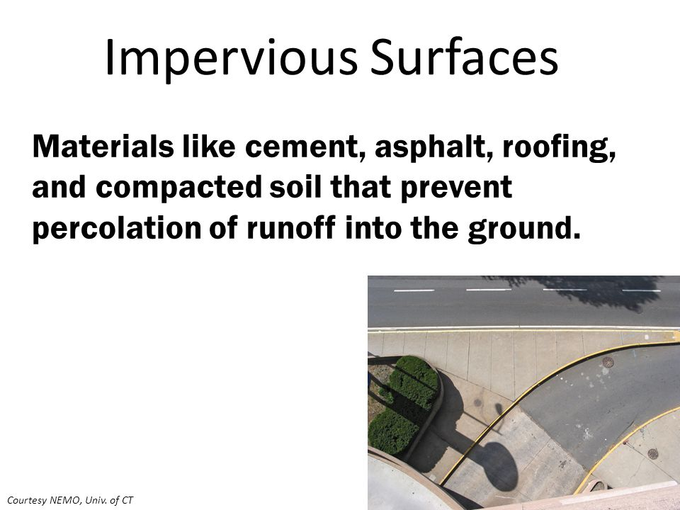 Impervious Surfaces Materials like cement, asphalt, roofing, and compacted soil that prevent percolation of runoff into the ground. Courtesy NEMO, Uni