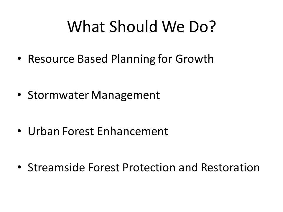 What Should We Do? Resource Based Planning for Growth Stormwater Management Urban Forest Enhancement Streamside Forest Protection and Restoration
