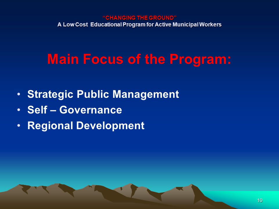 CHANGING THE GROUND A Low Cost Educational Program for Active Municipal Workers Main Focus of the Program: Strategic Public Management Self – Governance Regional Development 10