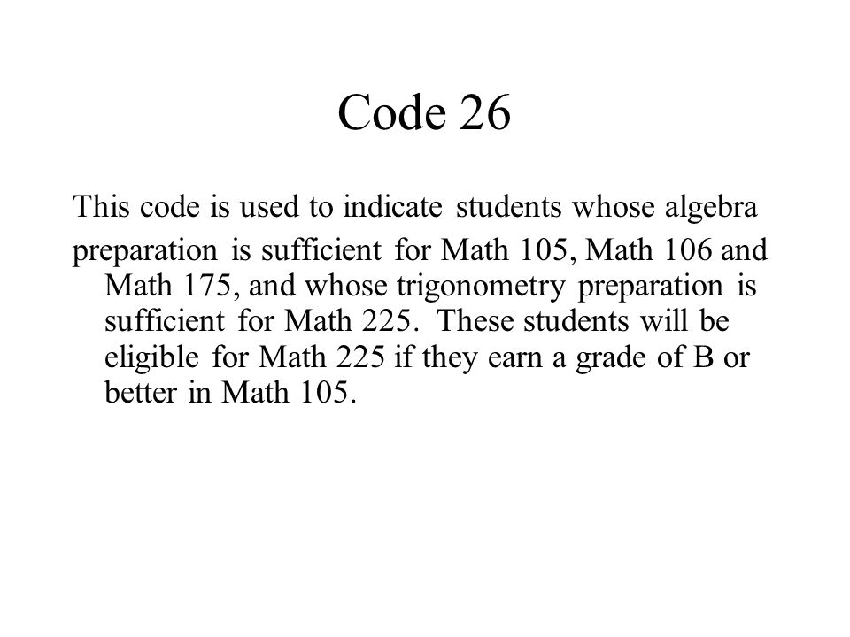 Code 26 This code is used to indicate students whose algebra preparation is sufficient for Math 105, Math 106 and Math 175, and whose trigonometry preparation is sufficient for Math 225.