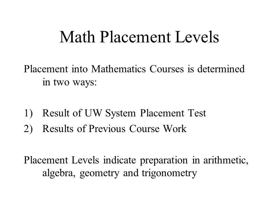 Math Placement Levels Placement into Mathematics Courses is determined in two ways: 1)Result of UW System Placement Test 2)Results of Previous Course Work Placement Levels indicate preparation in arithmetic, algebra, geometry and trigonometry