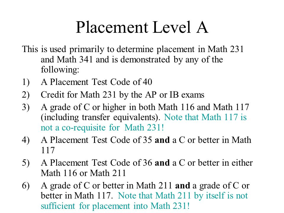 Placement Level A This is used primarily to determine placement in Math 231 and Math 341 and is demonstrated by any of the following: 1)A Placement Test Code of 40 2)Credit for Math 231 by the AP or IB exams 3)A grade of C or higher in both Math 116 and Math 117 (including transfer equivalents).