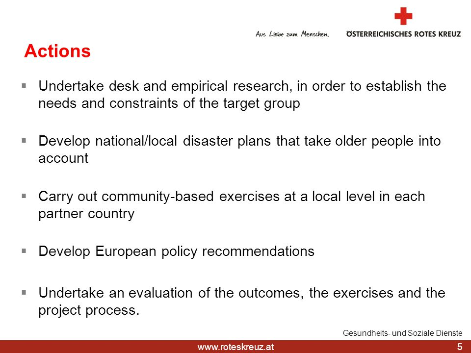 www.roteskreuz.at Main deliverables and deadlines  Website on-line (31.8.2014)  Research report (31.1.2015)  Five national workshops and key recommendations from workshops (30.4.2015)  Community-based exercises carried out (31.8.2015)  European policy recommendations in English and five national policy recommendations in national languages (31.3.2016)  Final evaluation report (31.3.2016) 6 Gesundheits- und Soziale Dienste