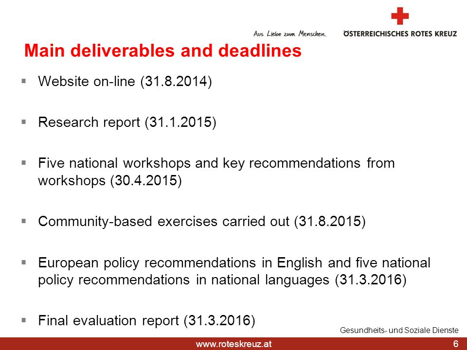 Main deliverables and deadlines  Website on-line ( )  Research report ( )  Five national workshops and key recommendations from workshops ( )  Community-based exercises carried out ( )  European policy recommendations in English and five national policy recommendations in national languages ( )  Final evaluation report ( ) 6 Gesundheits- und Soziale Dienste