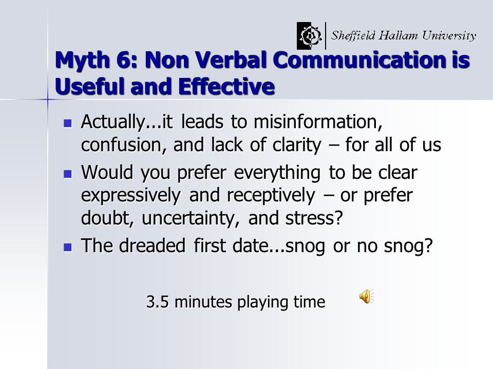 Myth 6: Non Verbal Communication is Useful and Effective Actually...it leads to misinformation, confusion, and lack of clarity – for all of us Actually...it leads to misinformation, confusion, and lack of clarity – for all of us Would you prefer everything to be clear expressively and receptively – or prefer doubt, uncertainty, and stress.