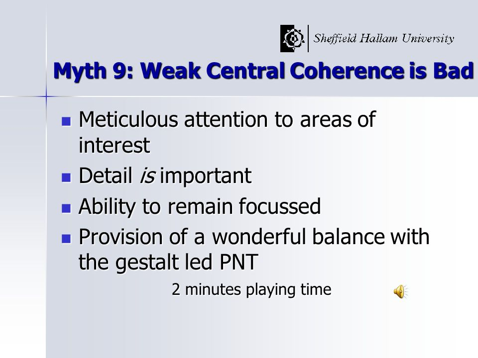 Myth 9: Weak Central Coherence is Bad Meticulous attention to areas of interest Meticulous attention to areas of interest Detail is important Detail is important Ability to remain focussed Ability to remain focussed Provision of a wonderful balance with the gestalt led PNT 2 minutes playing time Provision of a wonderful balance with the gestalt led PNT 2 minutes playing time