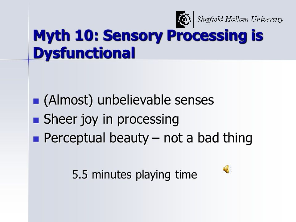 Myth 10: Sensory Processing is Dysfunctional (Almost) unbelievable senses (Almost) unbelievable senses Sheer joy in processing Sheer joy in processing Perceptual beauty – not a bad thing Perceptual beauty – not a bad thing 5.5 minutes playing time 5.5 minutes playing time