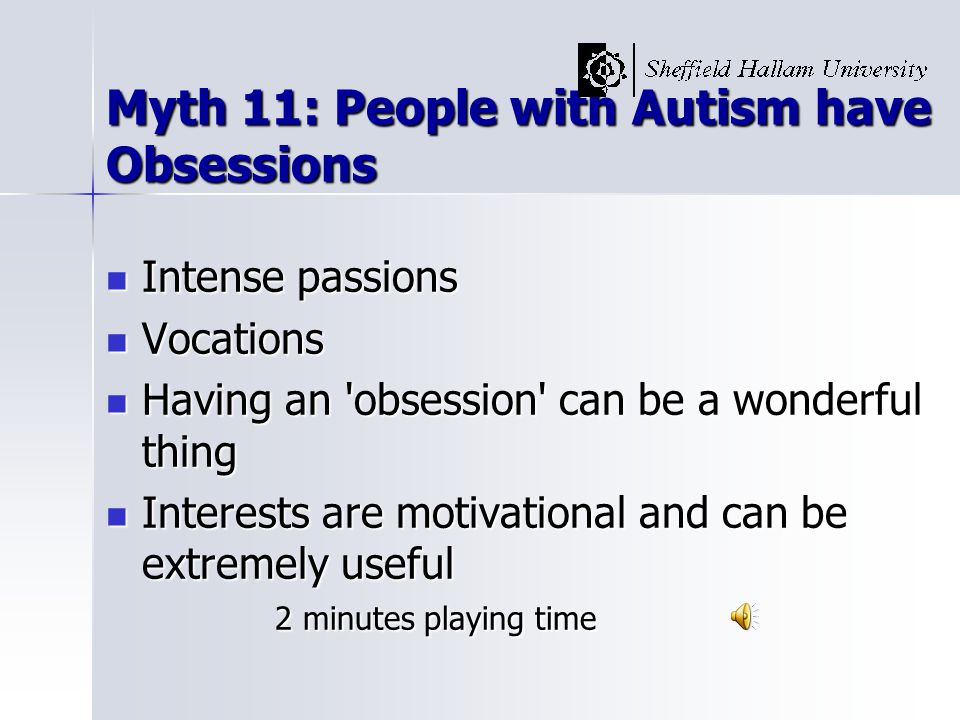 Myth 11: People with Autism have Obsessions Intense passions Intense passions Vocations Vocations Having an obsession can be a wonderful thing Having an obsession can be a wonderful thing Interests are motivational and can be extremely useful 2 minutes playing time Interests are motivational and can be extremely useful 2 minutes playing time
