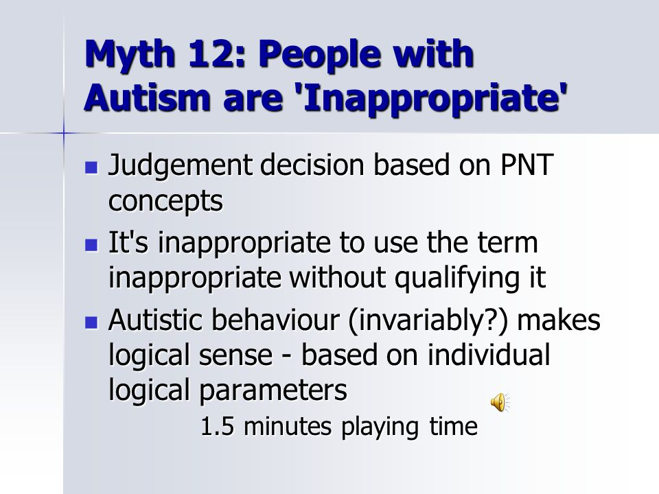 Myth 12: People with Autism are Inappropriate Judgement decision based on PNT concepts Judgement decision based on PNT concepts It s inappropriate to use the term inappropriate without qualifying it It s inappropriate to use the term inappropriate without qualifying it Autistic behaviour (invariably ) makes logical sense - based on individual logical parameters 1.5 minutes playing time Autistic behaviour (invariably ) makes logical sense - based on individual logical parameters 1.5 minutes playing time