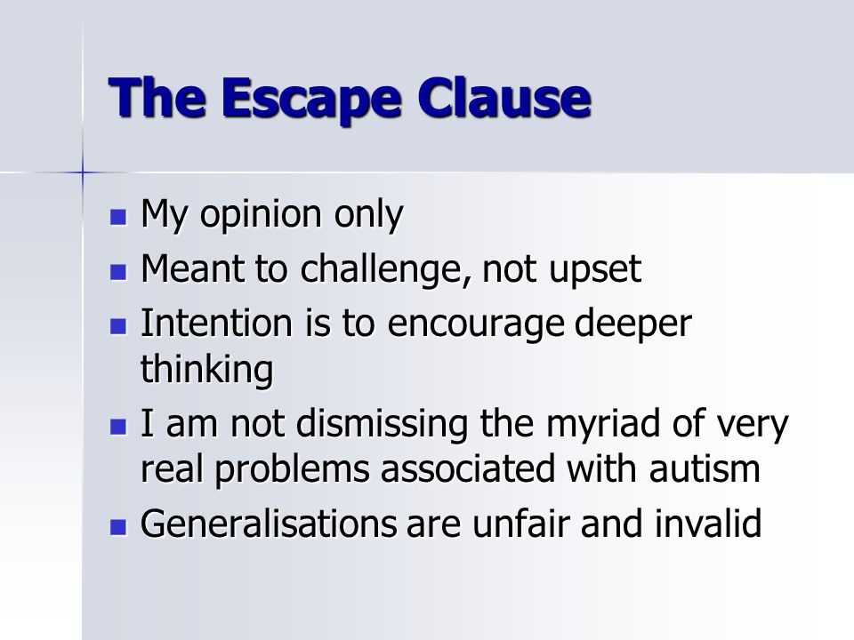 The Escape Clause My opinion only My opinion only Meant to challenge, not upset Meant to challenge, not upset Intention is to encourage deeper thinking Intention is to encourage deeper thinking I am not dismissing the myriad of very real problems associated with autism I am not dismissing the myriad of very real problems associated with autism Generalisations are unfair and invalid Generalisations are unfair and invalid