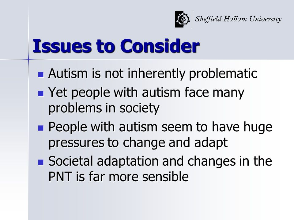 Issues to Consider Autism is not inherently problematic Autism is not inherently problematic Yet people with autism face many problems in society Yet people with autism face many problems in society People with autism seem to have huge pressures to change and adapt People with autism seem to have huge pressures to change and adapt Societal adaptation and changes in the PNT is far more sensible Societal adaptation and changes in the PNT is far more sensible