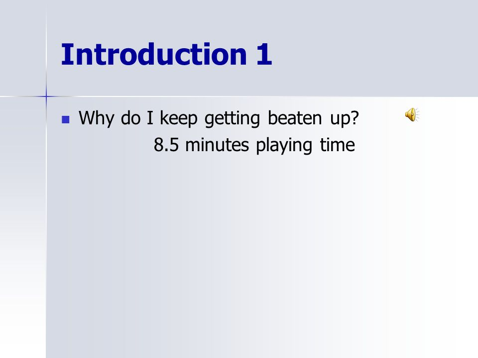 Introduction 1 Why do I keep getting beaten up 8.5 minutes playing time