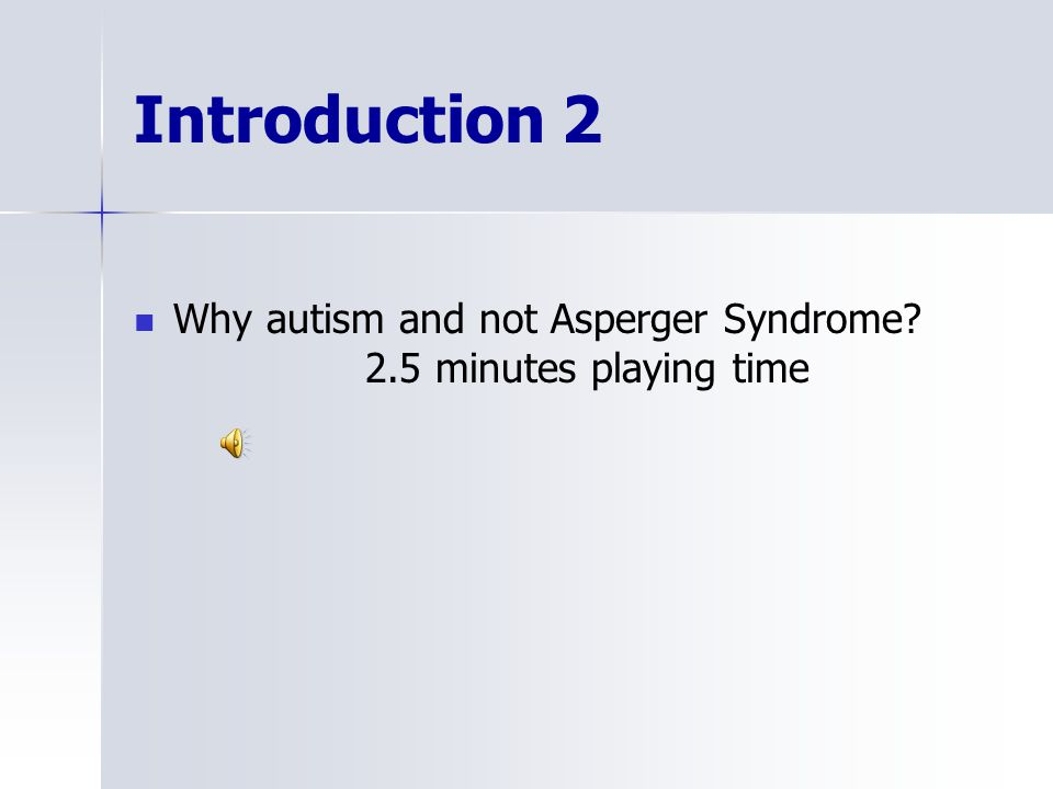 Introduction 2 Why autism and not Asperger Syndrome 2.5 minutes playing time