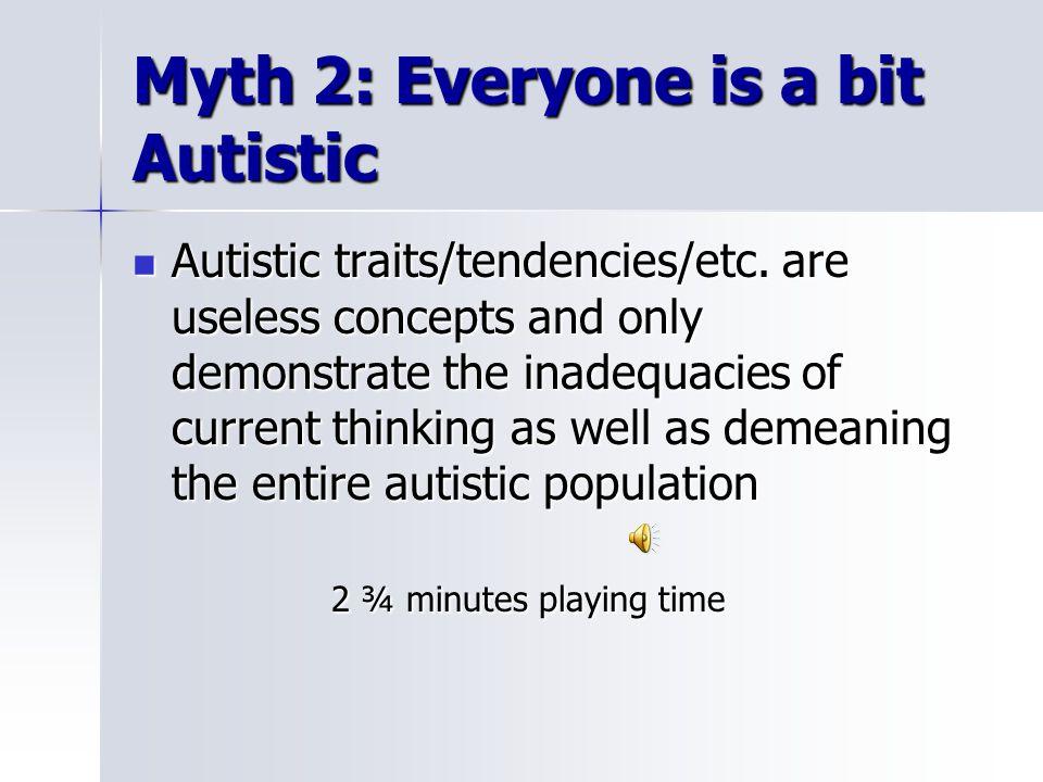 Myth 2: Everyone is a bit Autistic Autistic traits/tendencies/etc.