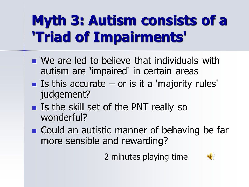 Myth 3: Autism consists of a Triad of Impairments We are led to believe that individuals with autism are impaired in certain areas We are led to believe that individuals with autism are impaired in certain areas Is this accurate – or is it a majority rules judgement.