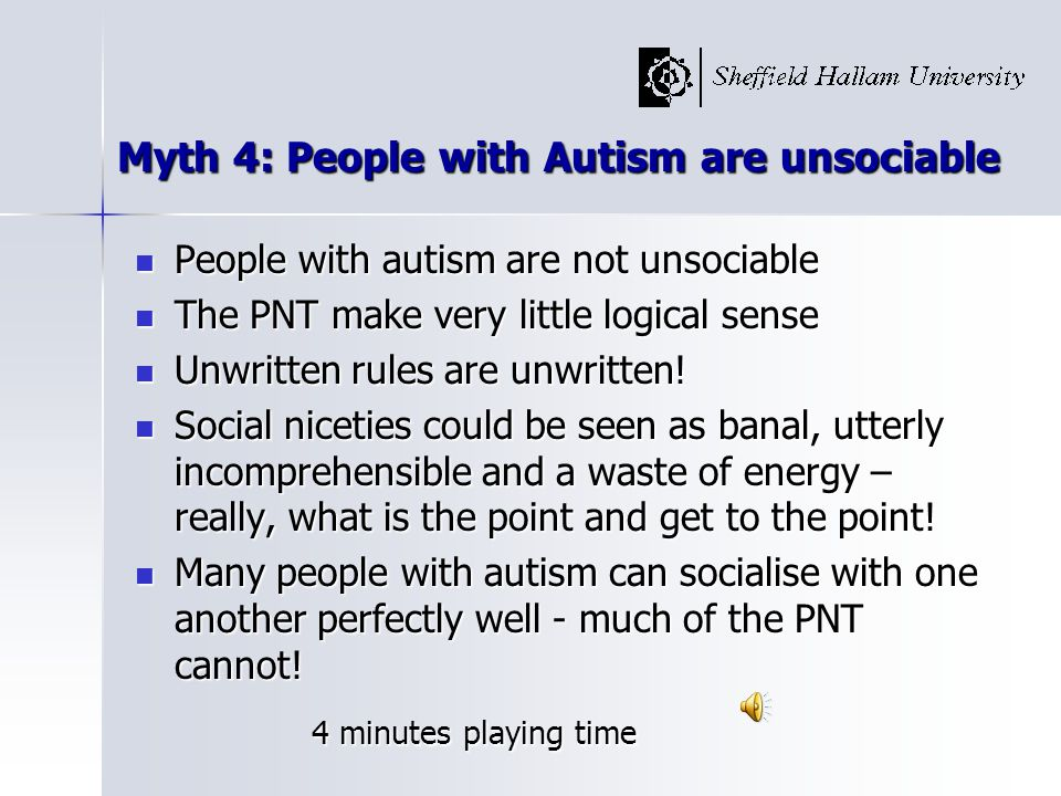Myth 4: People with Autism are unsociable People with autism are not unsociable People with autism are not unsociable The PNT make very little logical sense The PNT make very little logical sense Unwritten rules are unwritten.