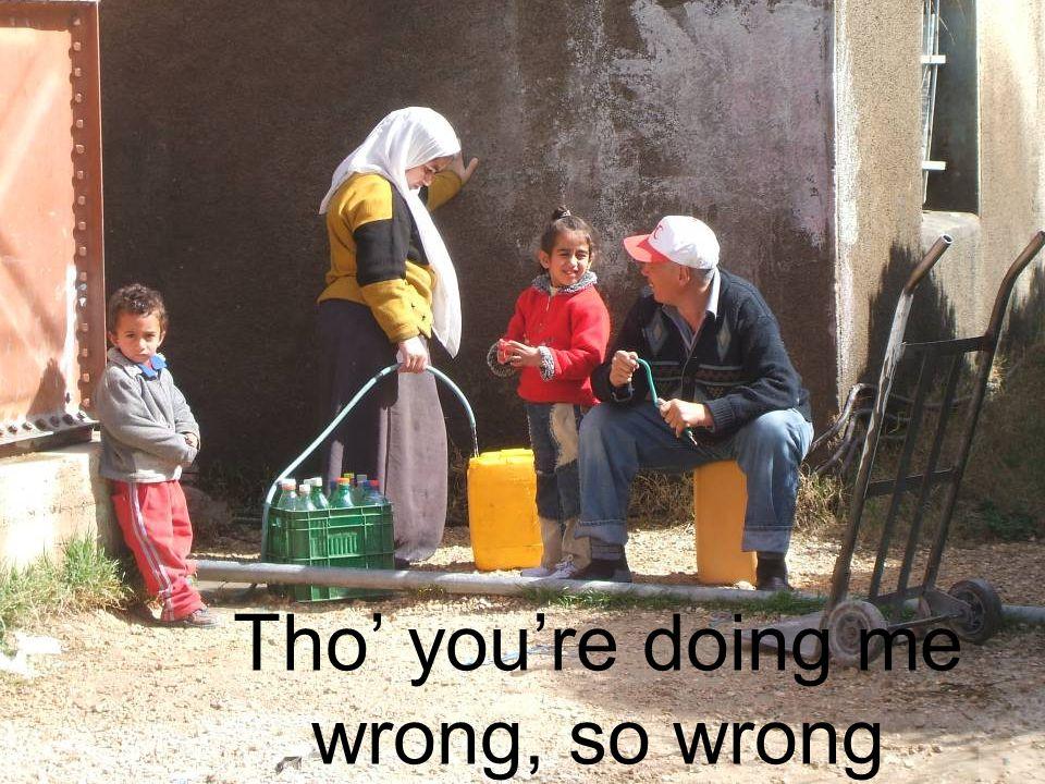 Tho' you're doing me wrong, so wrong