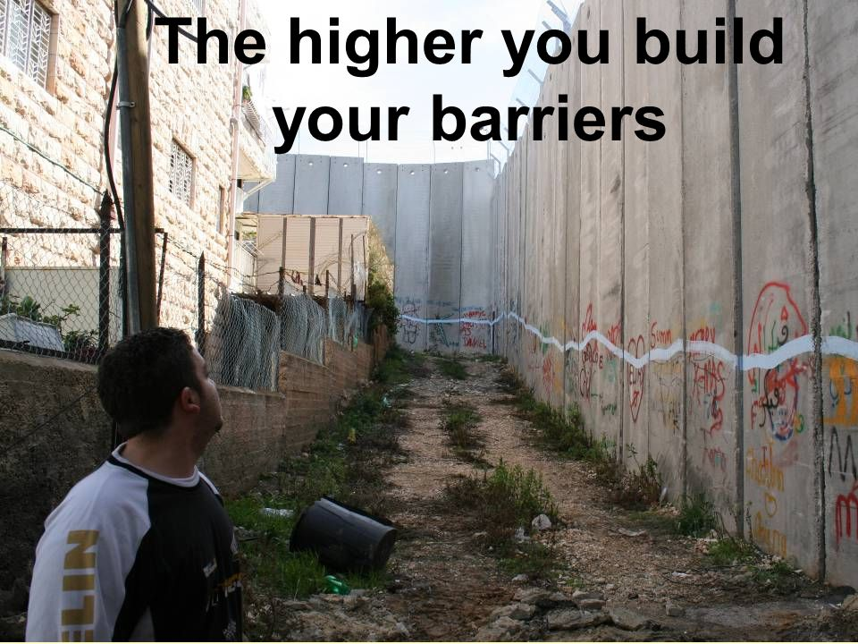 The higher you build your barriers