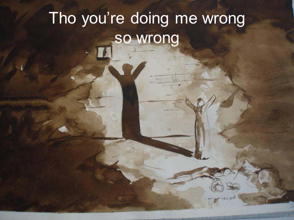 Tho you're doing me wrong so wrong