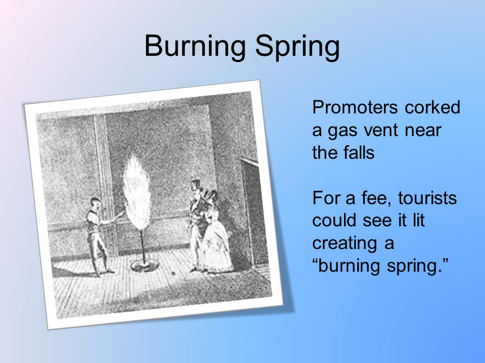 Burning Spring Promoters corked a gas vent near the falls For a fee, tourists could see it lit creating a burning spring.