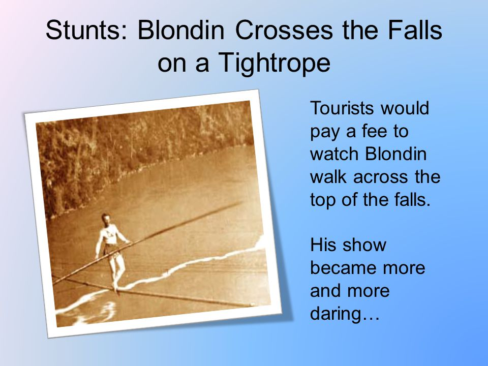 Stunts: Blondin Crosses the Falls on a Tightrope Tourists would pay a fee to watch Blondin walk across the top of the falls.