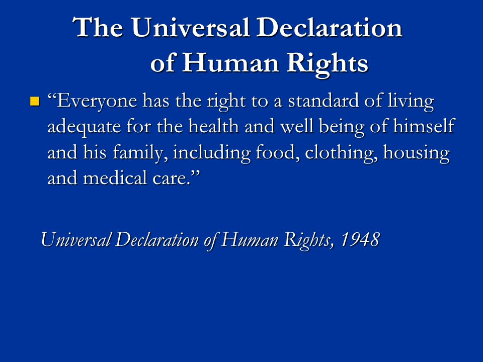 The Universal Declaration of Human Rights Everyone has the right to a standard of living adequate for the health and well being of himself and his family, including food, clothing, housing and medical care. Everyone has the right to a standard of living adequate for the health and well being of himself and his family, including food, clothing, housing and medical care. Universal Declaration of Human Rights, 1948 Universal Declaration of Human Rights, 1948