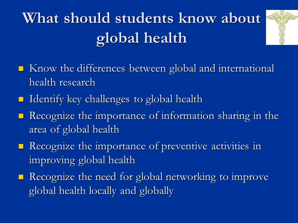What should students know about global health Know the differences between global and international health research Know the differences between global and international health research Identify key challenges to global health Identify key challenges to global health Recognize the importance of information sharing in the area of global health Recognize the importance of information sharing in the area of global health Recognize the importance of preventive activities in improving global health Recognize the importance of preventive activities in improving global health Recognize the need for global networking to improve global health locally and globally Recognize the need for global networking to improve global health locally and globally