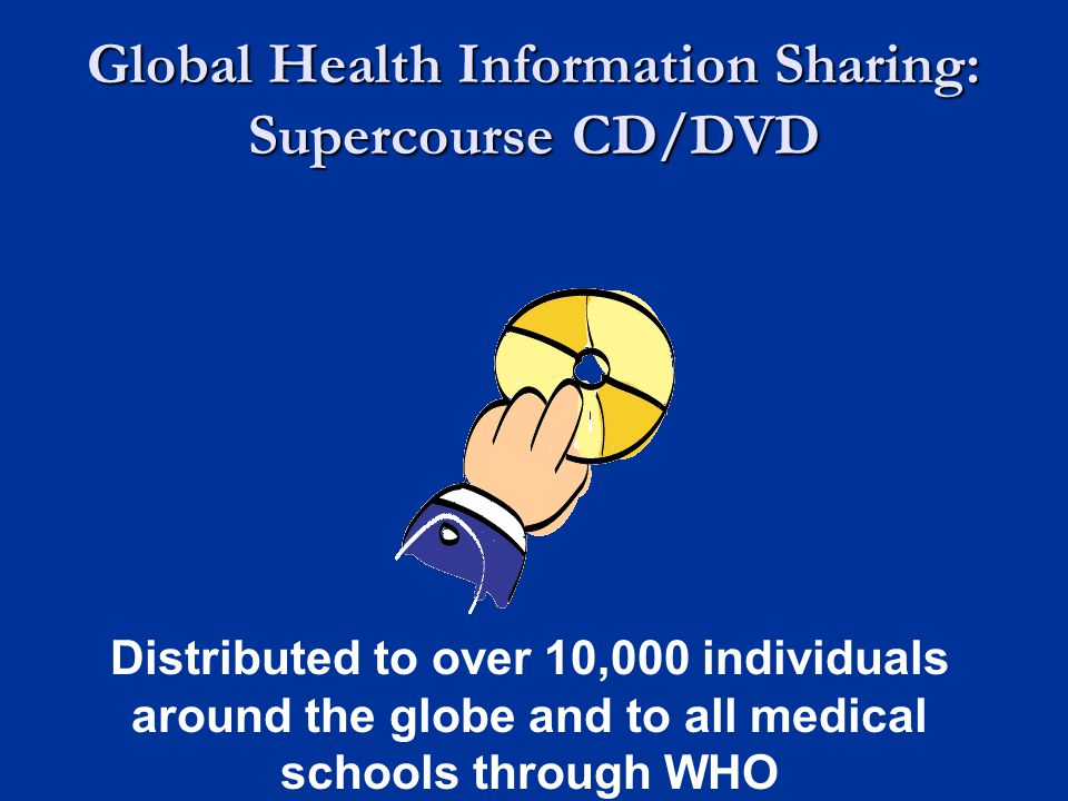 Global Health Information Sharing: Supercourse CD/DVD Distributed to over 10,000 individuals around the globe and to all medical schools through WHO