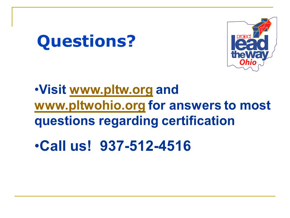 Questions? Visit www.pltw.org and www.pltwohio.org for answers to most questions regarding certificationwww.pltw.org www.pltwohio.org Call us! 937-512