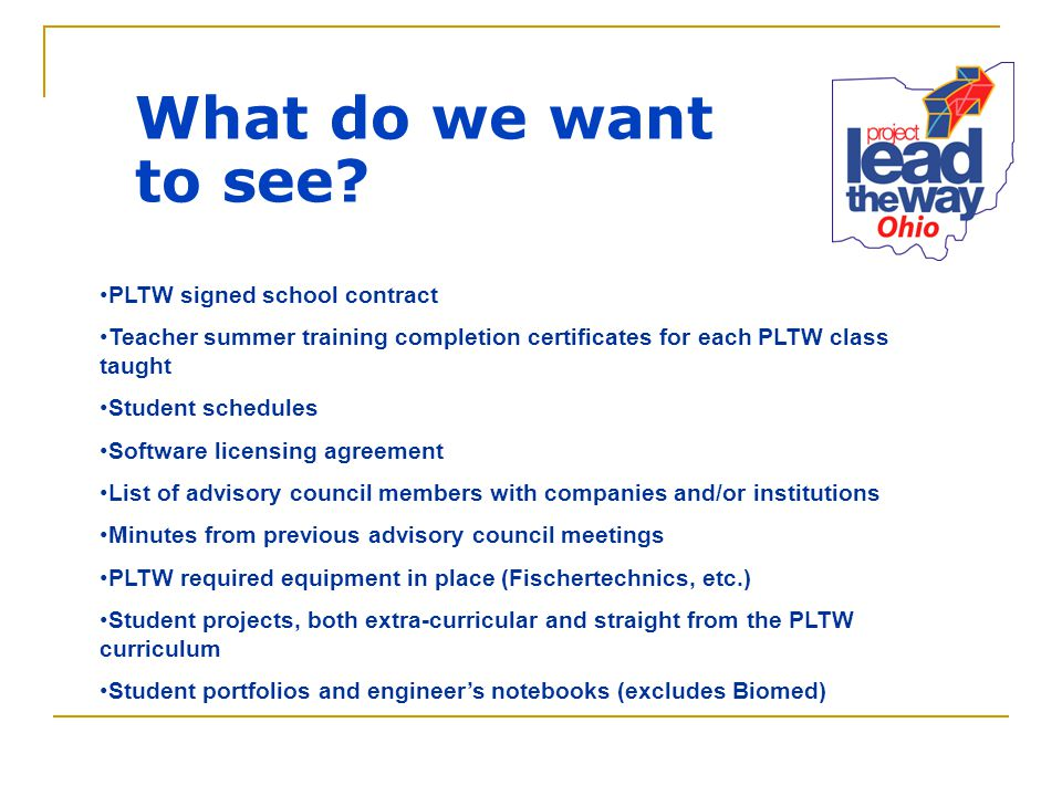What do we want to see? PLTW signed school contract Teacher summer training completion certificates for each PLTW class taught Student schedules Softw